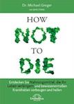 How Not to Die: Entdecken Sie Nahrungsmittel, die Ihr Leben verlängern - und bewiesenermaßen Krankheiten vorbeugen und heilen